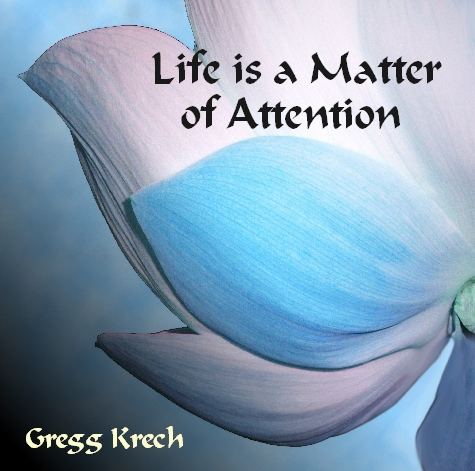 Life is a Matter of Attention by Gregg Krech